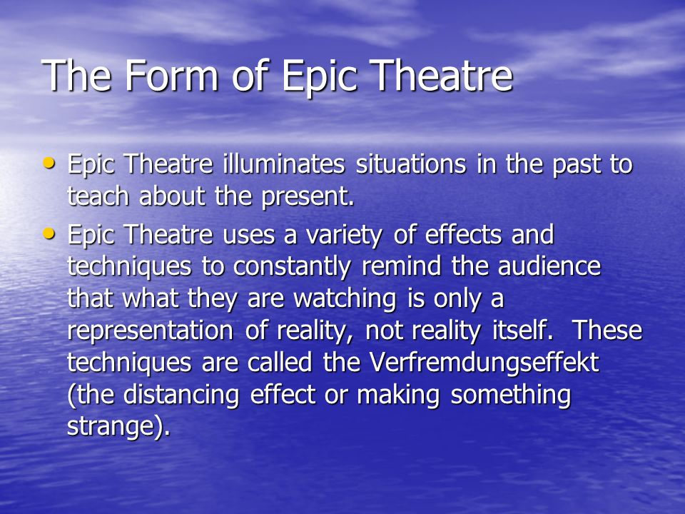 The Form of Epic Theatre Epic Theatre illuminates situations in the past to teach about the present.
