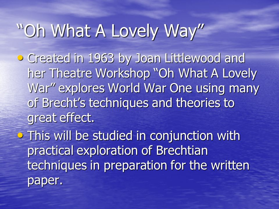 Oh What A Lovely Way Created in 1963 by Joan Littlewood and her Theatre Workshop Oh What A Lovely War explores World War One using many of Brechts techniques and theories to great effect.