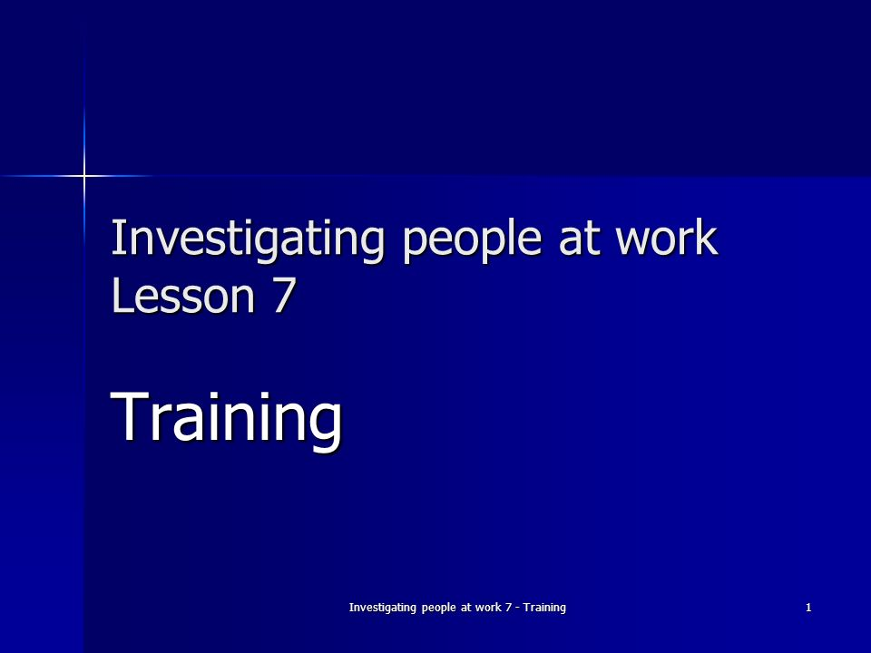 Investigating people at work 7 - Training 1 Investigating people at work Lesson 7 Training