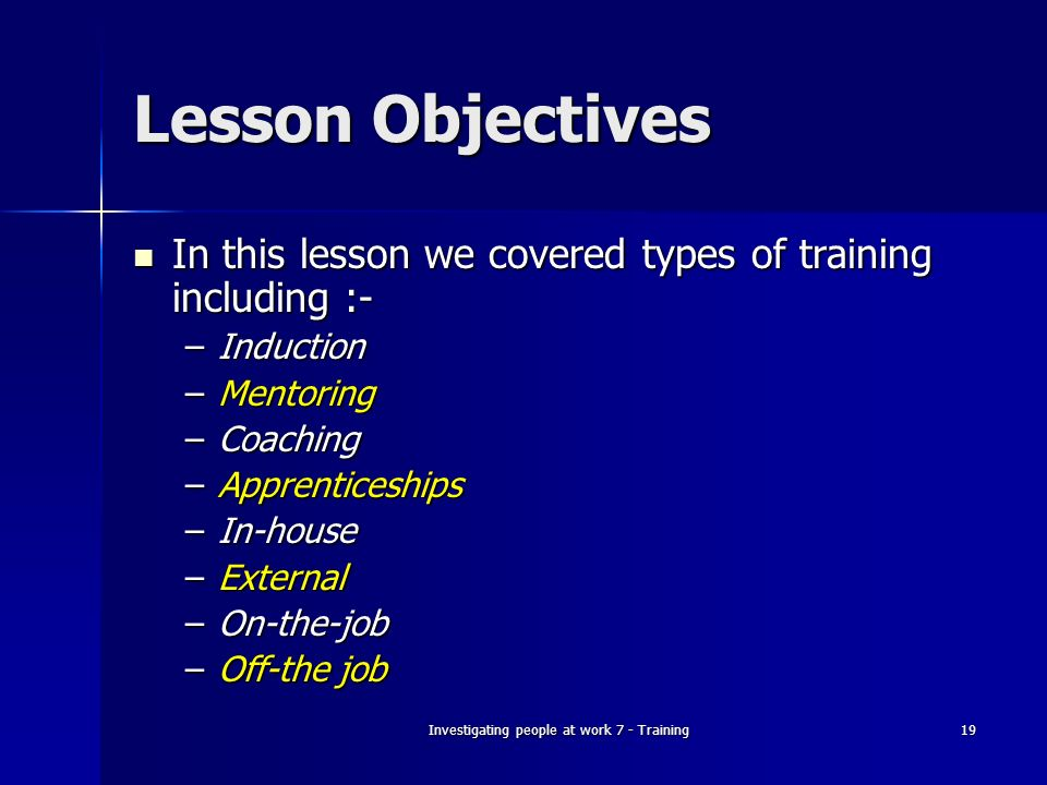 Investigating people at work 7 - Training19 Lesson Objectives In this lesson we covered types of training including :- In this lesson we covered types of training including :- –Induction –Mentoring –Coaching –Apprenticeships –In-house –External –On-the-job –Off-the job