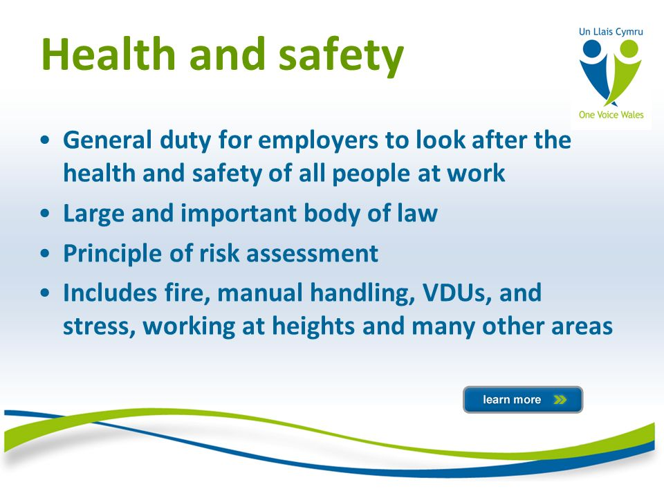 Health and safety General duty for employers to look after the health and safety of all people at work Large and important body of law Principle of risk assessment Includes fire, manual handling, VDUs, and stress, working at heights and many other areas