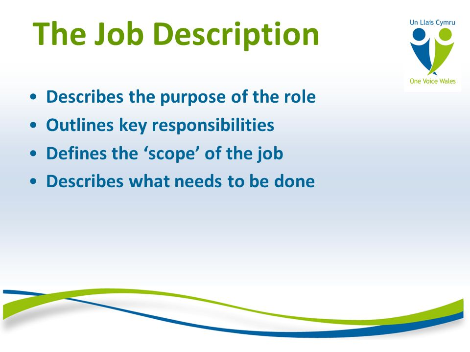 The Job Description Describes the purpose of the role Outlines key responsibilities Defines the scope of the job Describes what needs to be done