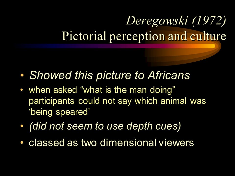 Deregowski (1972) Pictorial perception and culture Showed this picture to Africans when asked what is the man doing participants could not say which a