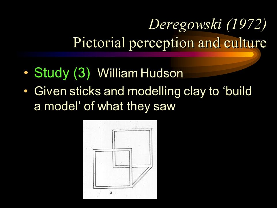Deregowski (1972) Pictorial perception and culture Study (3) William Hudson Given sticks and modelling clay to build a model of what they saw