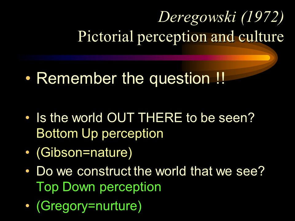 Deregowski (1972) Pictorial perception and culture Remember the question !! Is the world OUT THERE to be seen? Bottom Up perception (Gibson=nature) Do