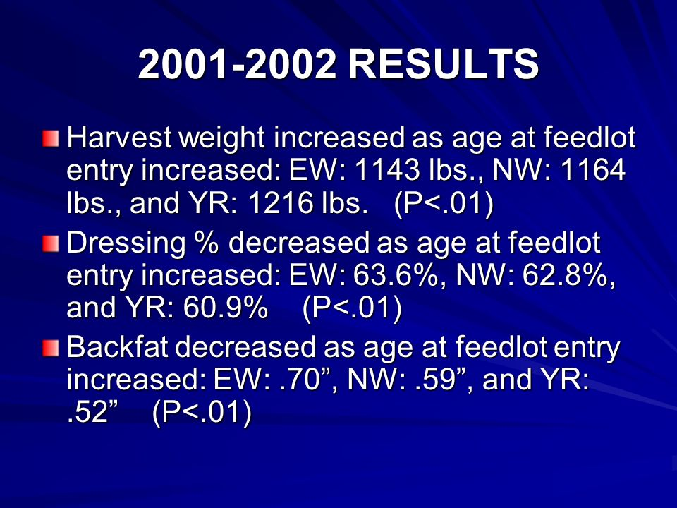 2001-2002 RESULTS Harvest weight increased as age at feedlot entry increased: EW: 1143 lbs., NW: 1164 lbs., and YR: 1216 lbs.