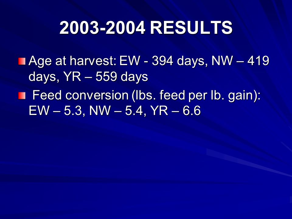 2003-2004 RESULTS Age at harvest: EW - 394 days, NW – 419 days, YR – 559 days Feed conversion (lbs.