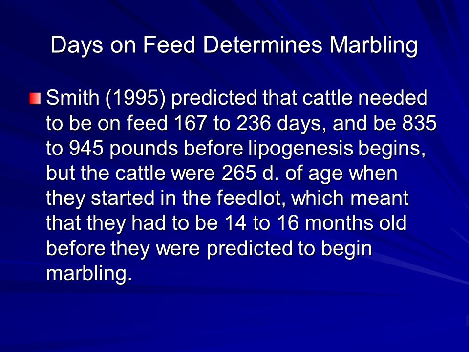 Days on Feed Determines Marbling Smith (1995) predicted that cattle needed to be on feed 167 to 236 days, and be 835 to 945 pounds before lipogenesis begins, but the cattle were 265 d.