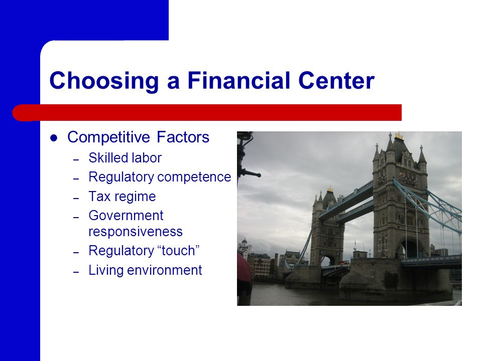 Choosing a Financial Center Competitive Factors – Skilled labor – Regulatory competence – Tax regime – Government responsiveness – Regulatory touch –