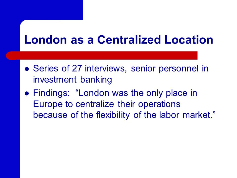 London as a Centralized Location Series of 27 interviews, senior personnel in investment banking Findings: London was the only place in Europe to centralize their operations because of the flexibility of the labor market.