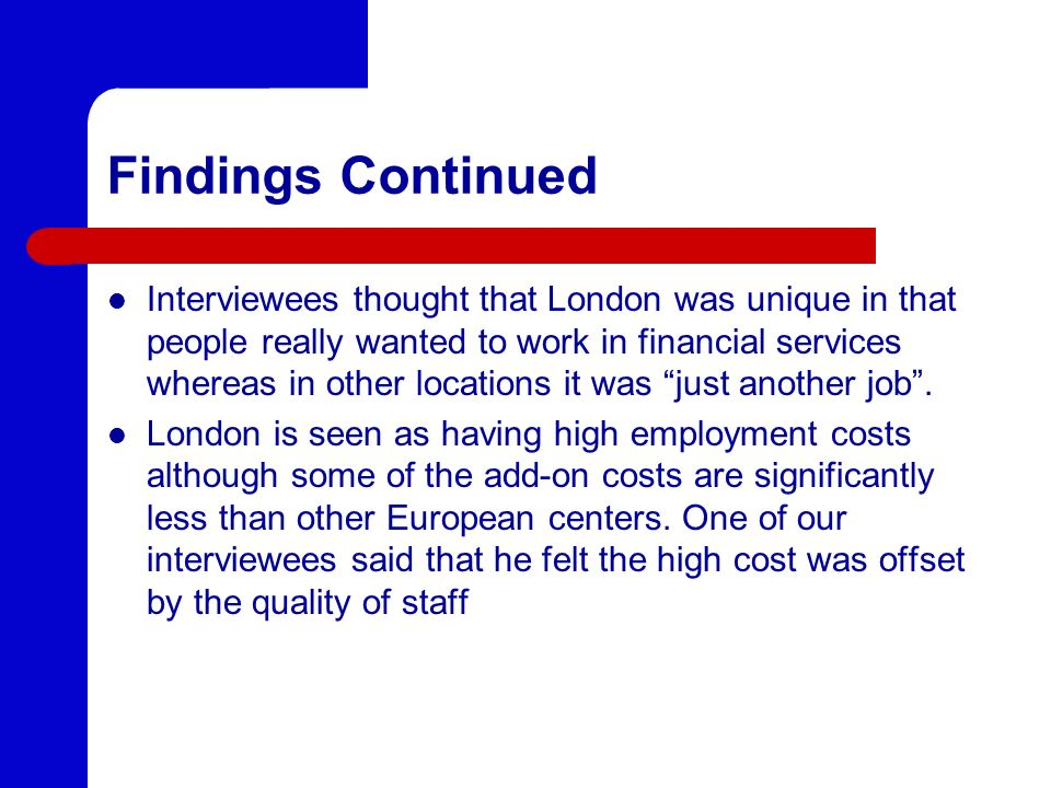 Findings Continued Interviewees thought that London was unique in that people really wanted to work in financial services whereas in other locations i