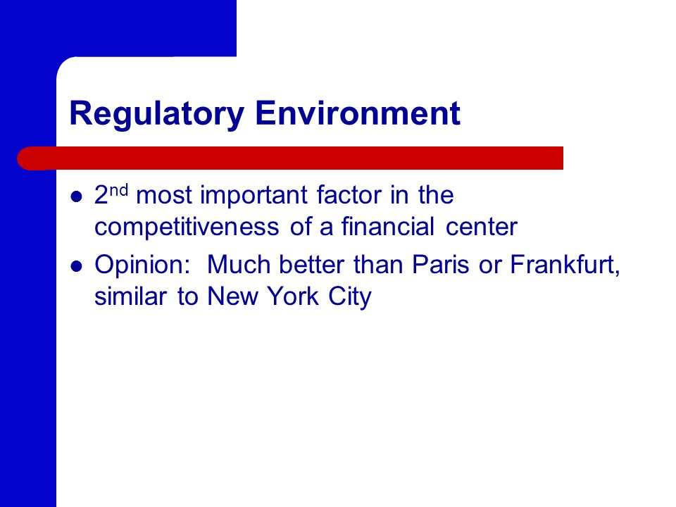 Regulatory Environment 2 nd most important factor in the competitiveness of a financial center Opinion: Much better than Paris or Frankfurt, similar t