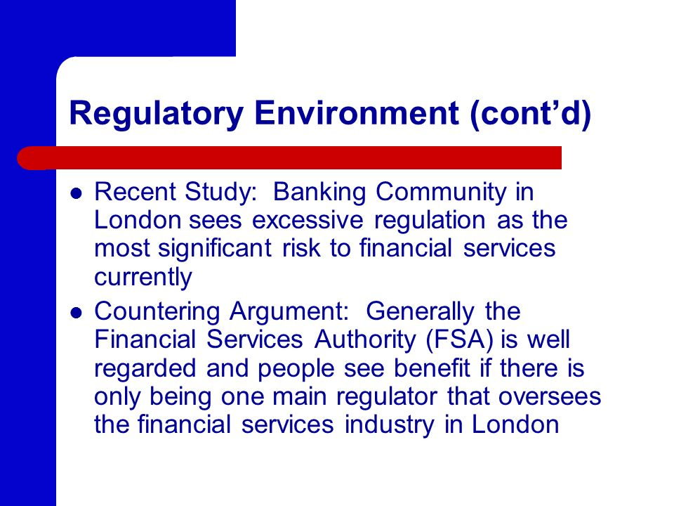 Regulatory Environment (contd) Recent Study: Banking Community in London sees excessive regulation as the most significant risk to financial services