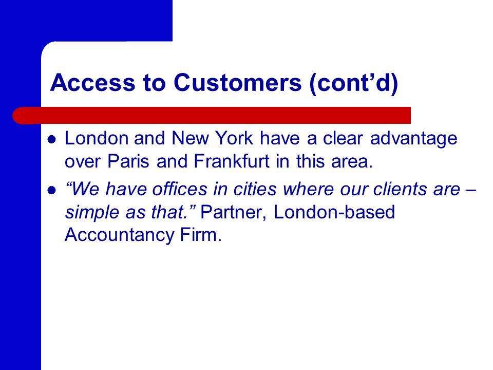Access to Customers (contd) London and New York have a clear advantage over Paris and Frankfurt in this area. We have offices in cities where our clie