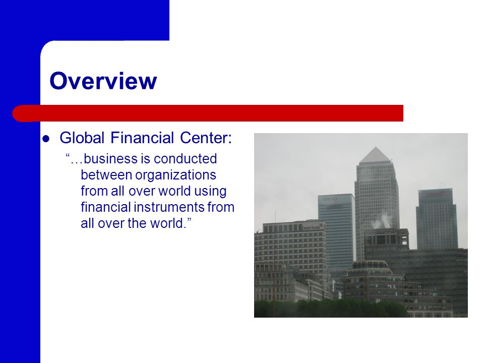 Overview Global Financial Center: …business is conducted between organizations from all over world using financial instruments from all over the world.