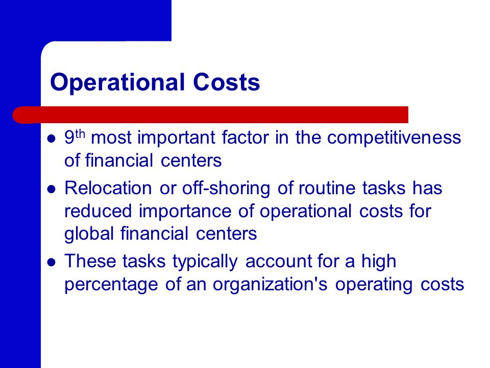 Operational Costs 9 th most important factor in the competitiveness of financial centers Relocation or off-shoring of routine tasks has reduced importance of operational costs for global financial centers These tasks typically account for a high percentage of an organization s operating costs