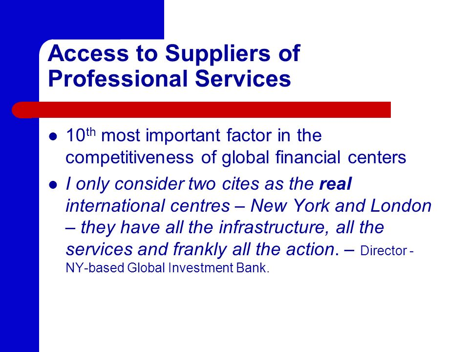 Access to Suppliers of Professional Services 10 th most important factor in the competitiveness of global financial centers I only consider two cites
