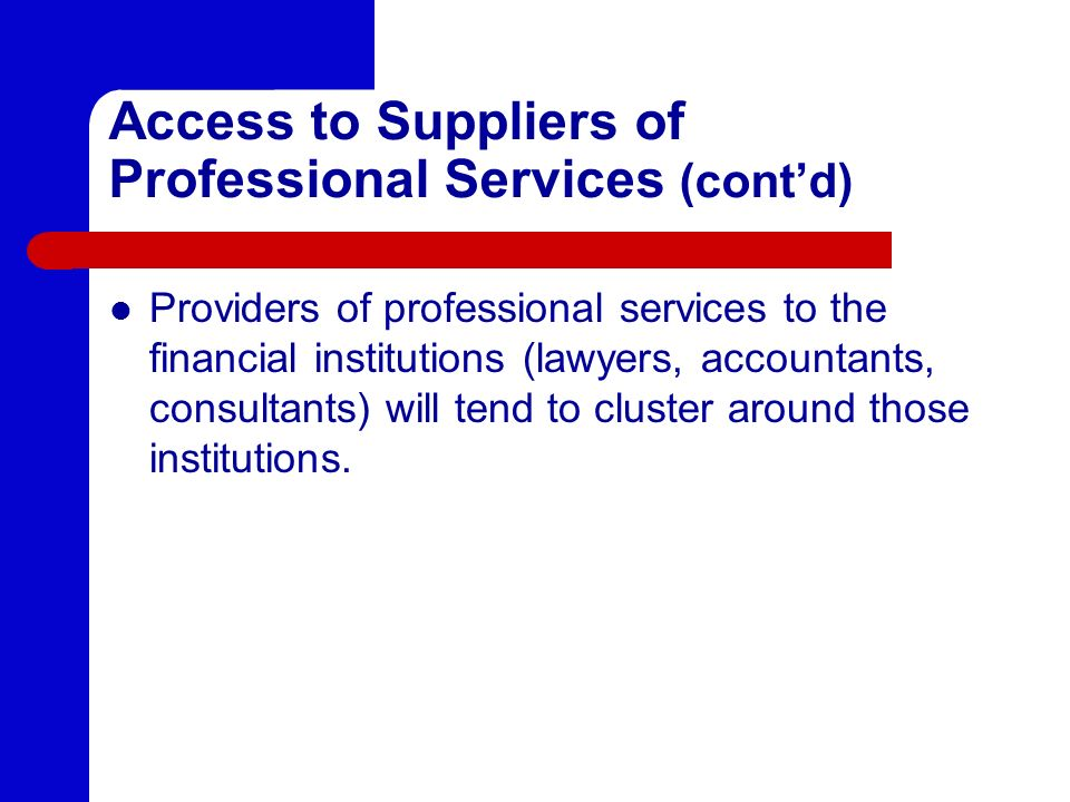 Access to Suppliers of Professional Services (contd) Providers of professional services to the financial institutions (lawyers, accountants, consultants) will tend to cluster around those institutions.