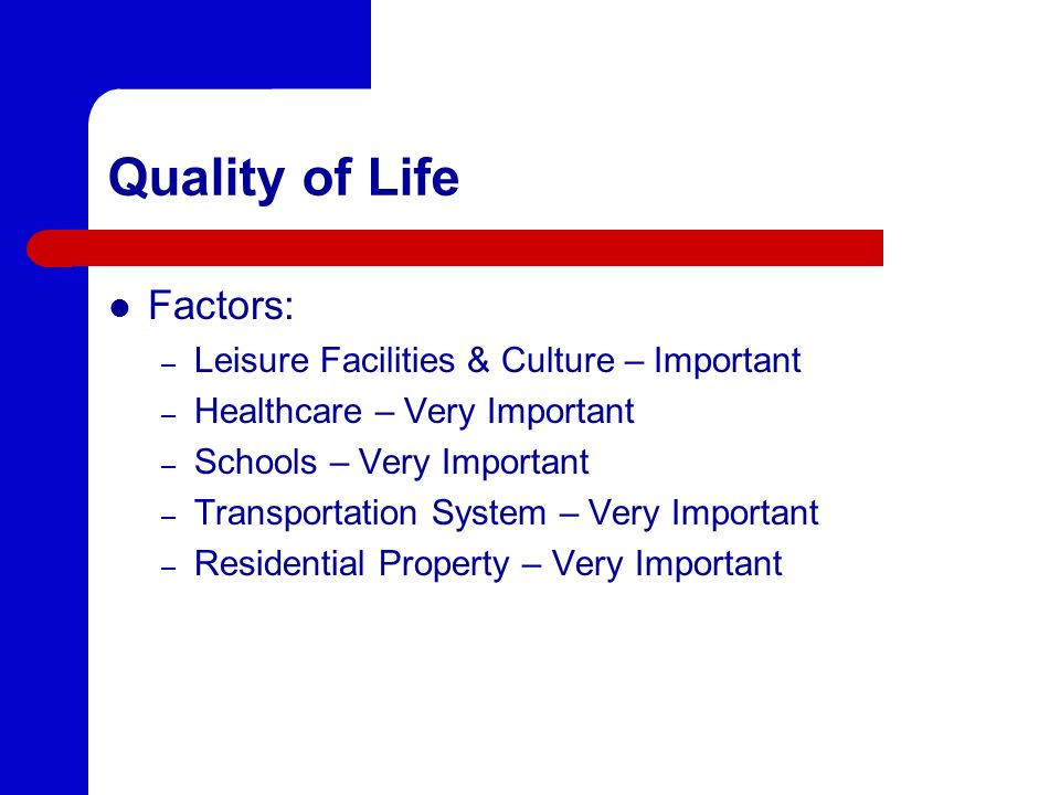 Quality of Life Factors: – Leisure Facilities & Culture – Important – Healthcare – Very Important – Schools – Very Important – Transportation System –