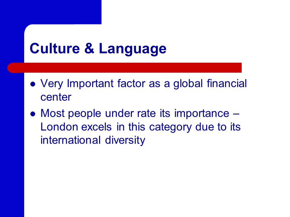 Culture & Language Very Important factor as a global financial center Most people under rate its importance – London excels in this category due to its international diversity