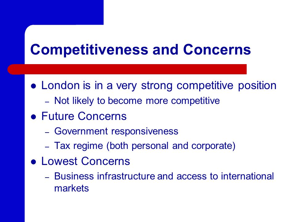 Competitiveness and Concerns London is in a very strong competitive position – Not likely to become more competitive Future Concerns – Government responsiveness – Tax regime (both personal and corporate) Lowest Concerns – Business infrastructure and access to international markets