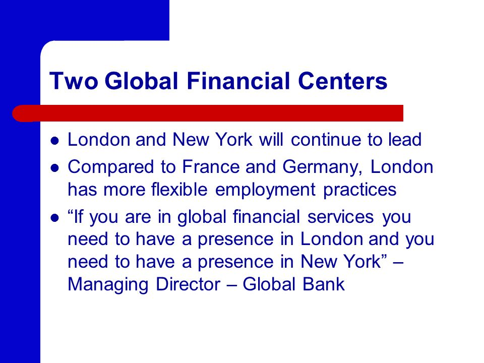 Two Global Financial Centers London and New York will continue to lead Compared to France and Germany, London has more flexible employment practices I