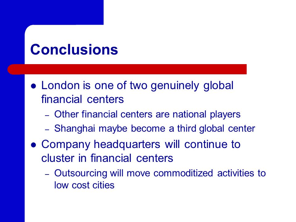 Conclusions London is one of two genuinely global financial centers – Other financial centers are national players – Shanghai maybe become a third global center Company headquarters will continue to cluster in financial centers – Outsourcing will move commoditized activities to low cost cities