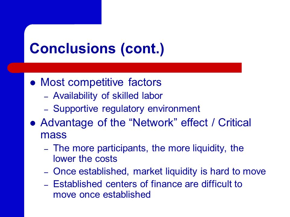 Conclusions (cont.) Most competitive factors – Availability of skilled labor – Supportive regulatory environment Advantage of the Network effect / Critical mass – The more participants, the more liquidity, the lower the costs – Once established, market liquidity is hard to move – Established centers of finance are difficult to move once established