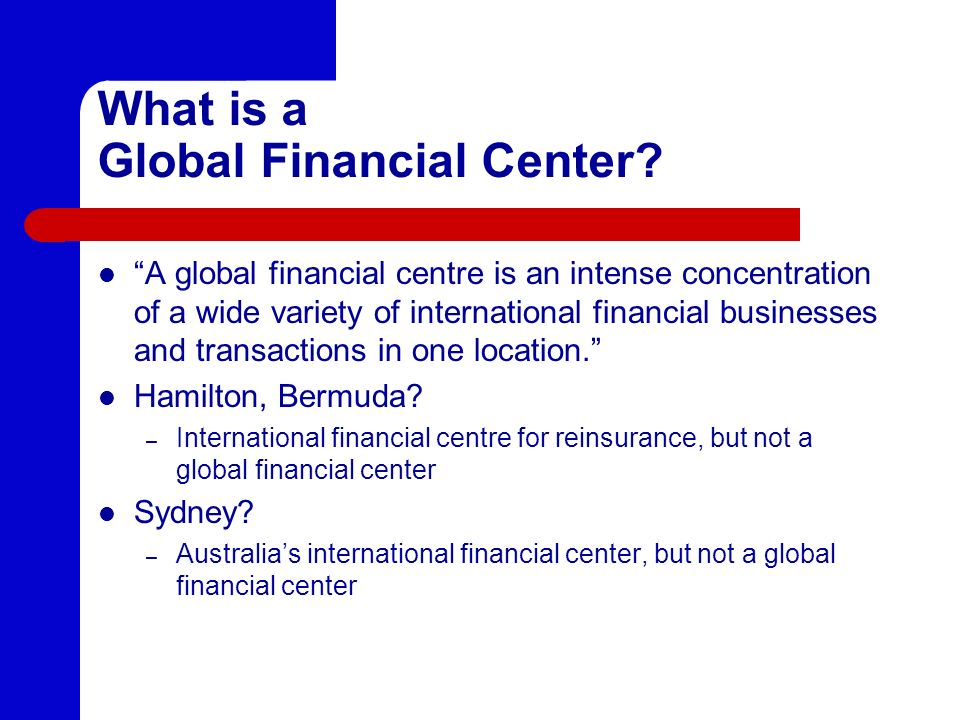 What is a Global Financial Center? A global financial centre is an intense concentration of a wide variety of international financial businesses and t