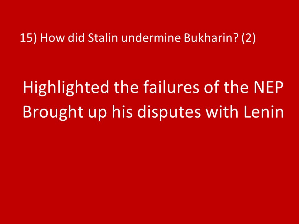 15) How did Stalin undermine Bukharin? (2) Highlighted the failures of the NEP Brought up his disputes with Lenin