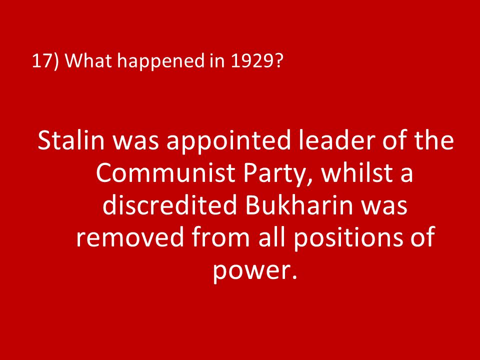 17) What happened in 1929? Stalin was appointed leader of the Communist Party, whilst a discredited Bukharin was removed from all positions of power.