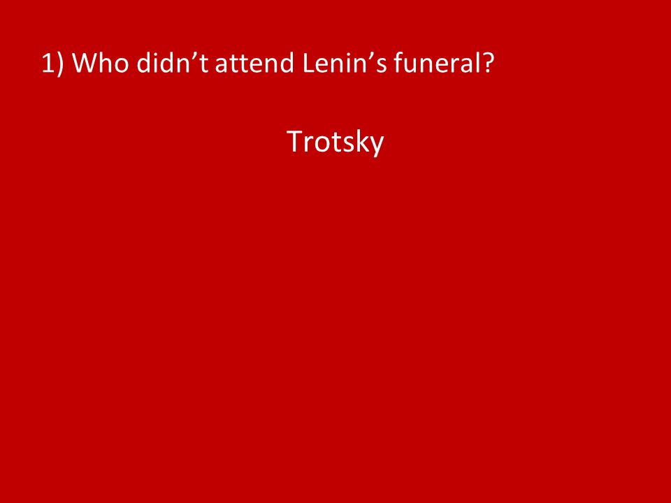 1) Who didnt attend Lenins funeral? Trotsky