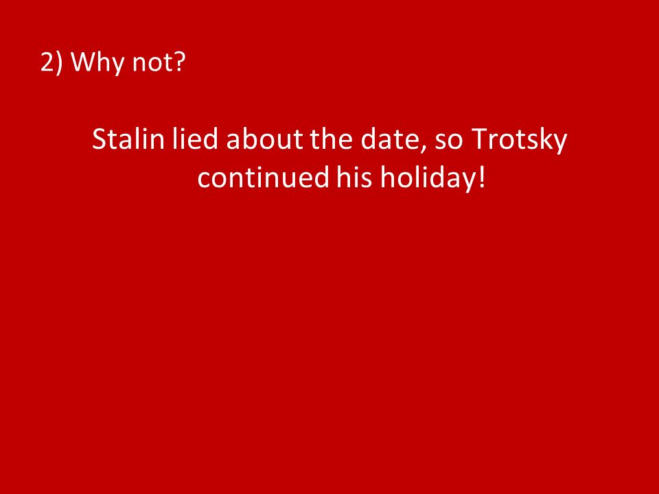 2) Why not? Stalin lied about the date, so Trotsky continued his holiday!