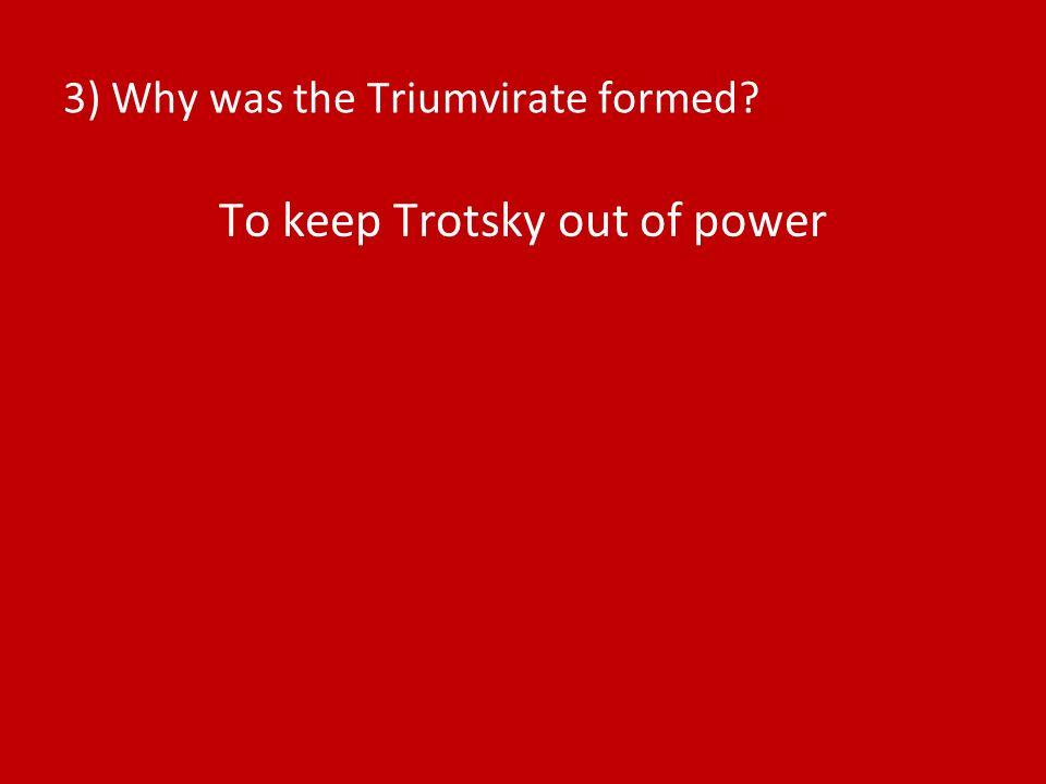 3) Why was the Triumvirate formed? To keep Trotsky out of power