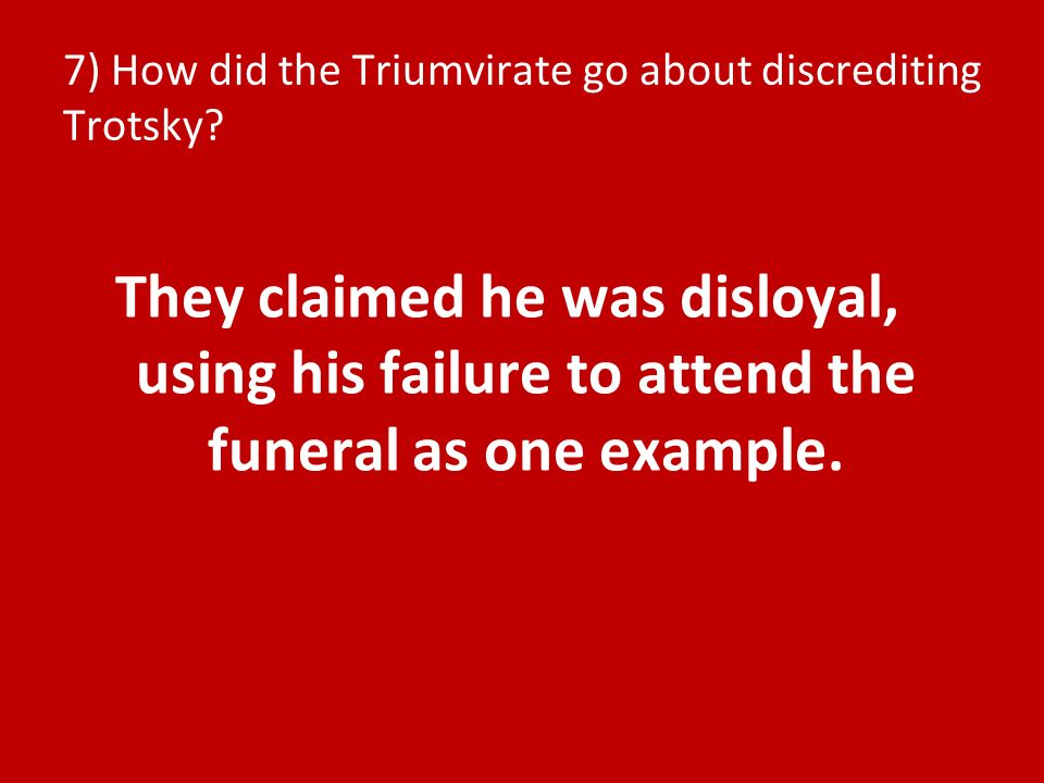 7) How did the Triumvirate go about discrediting Trotsky? They claimed he was disloyal, using his failure to attend the funeral as one example.