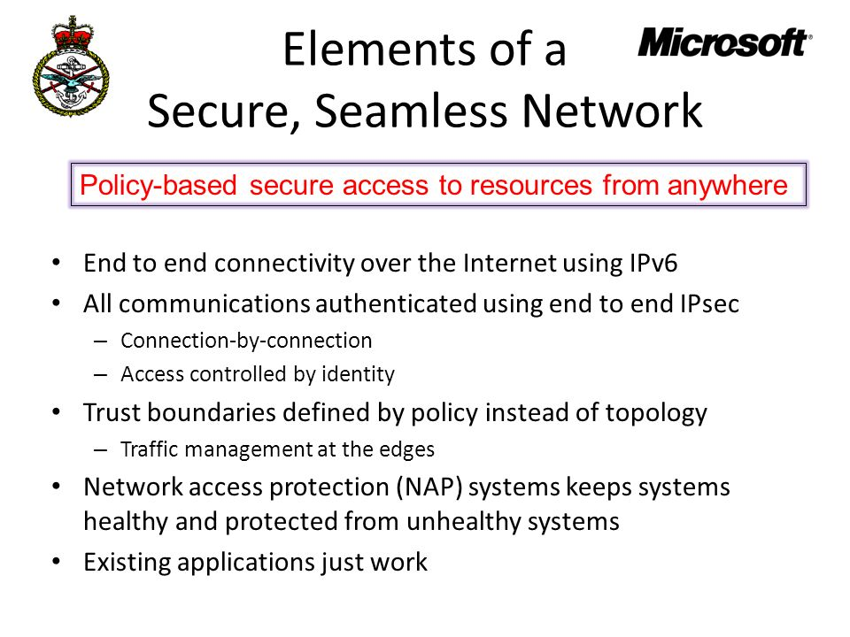 Elements of a Secure, Seamless Network End to end connectivity over the Internet using IPv6 All communications authenticated using end to end IPsec – Connection-by-connection – Access controlled by identity Trust boundaries defined by policy instead of topology – Traffic management at the edges Network access protection (NAP) systems keeps systems healthy and protected from unhealthy systems Existing applications just work Policy-based secure access to resources from anywhere