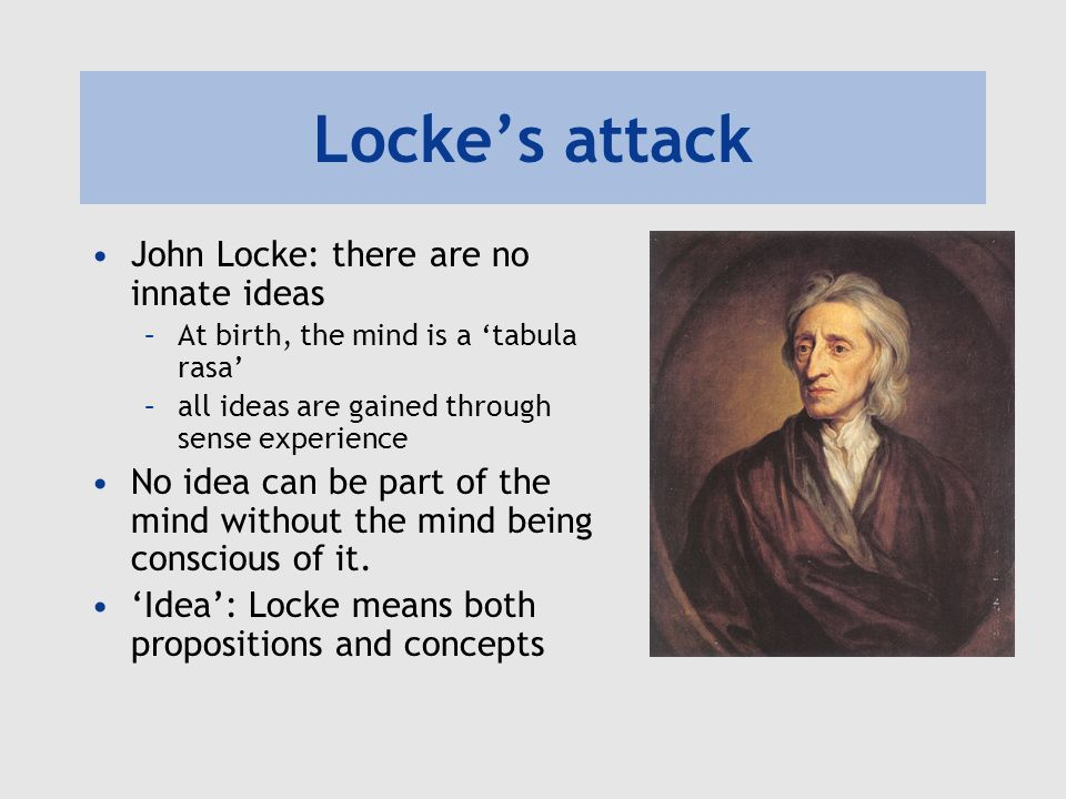 Lockes attack John Locke: there are no innate ideas –At birth, the mind is a tabula rasa –all ideas are gained through sense experience No idea can be part of the mind without the mind being conscious of it.