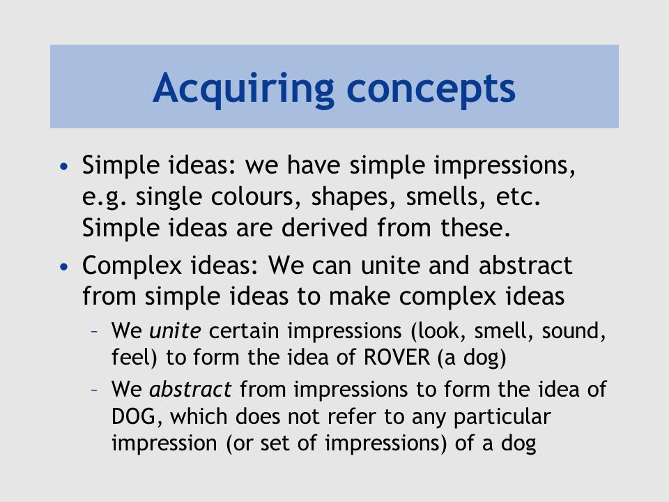 Acquiring concepts Simple ideas: we have simple impressions, e.g.