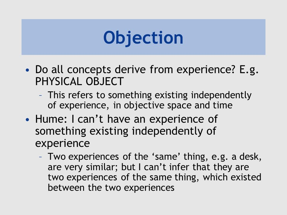 Objection Hume: If I cant derive PHYSICAL OBJECT from experience, then it is illegitimate, based on a confusion between similarity and identity A similar argument can be made for other ideas, e.g.