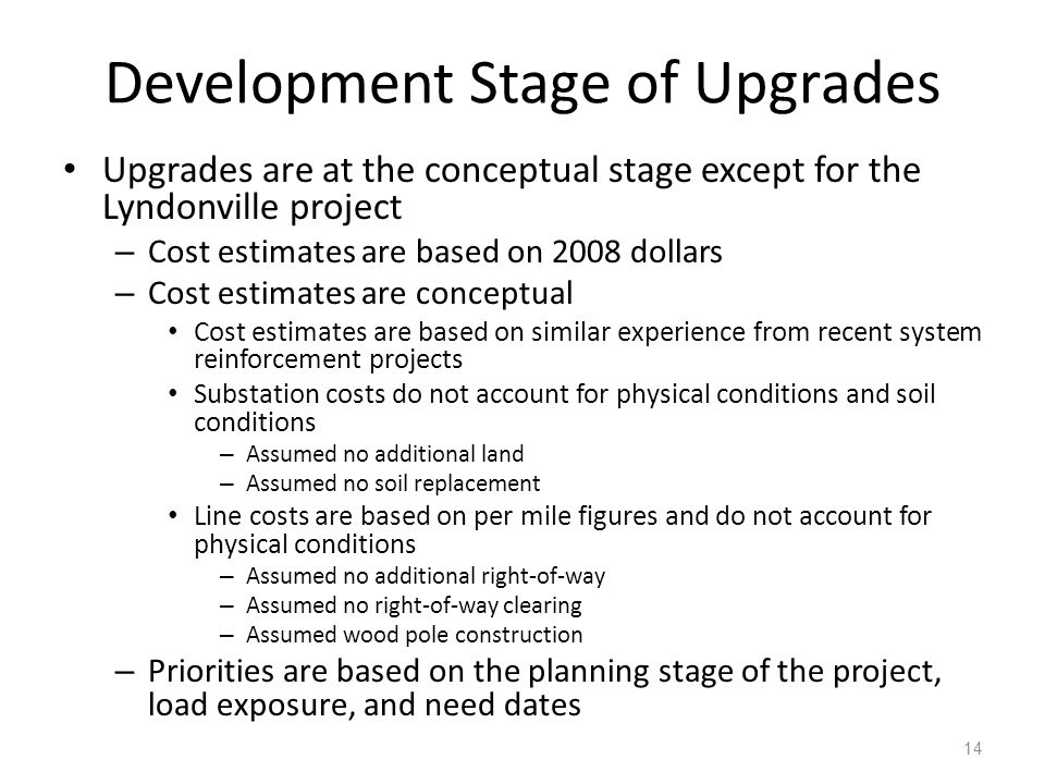 Development Stage of Upgrades Upgrades are at the conceptual stage except for the Lyndonville project – Cost estimates are based on 2008 dollars – Cost estimates are conceptual Cost estimates are based on similar experience from recent system reinforcement projects Substation costs do not account for physical conditions and soil conditions – Assumed no additional land – Assumed no soil replacement Line costs are based on per mile figures and do not account for physical conditions – Assumed no additional right-of-way – Assumed no right-of-way clearing – Assumed wood pole construction – Priorities are based on the planning stage of the project, load exposure, and need dates 14