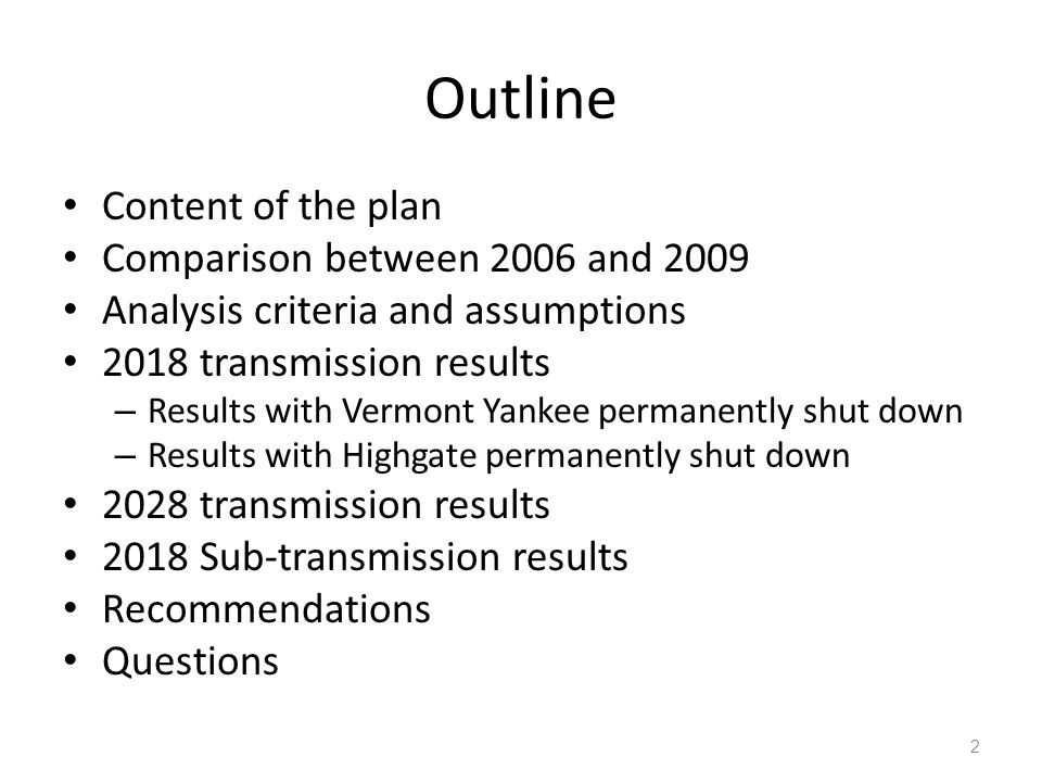 Outline Content of the plan Comparison between 2006 and 2009 Analysis criteria and assumptions 2018 transmission results – Results with Vermont Yankee permanently shut down – Results with Highgate permanently shut down 2028 transmission results 2018 Sub-transmission results Recommendations Questions 2