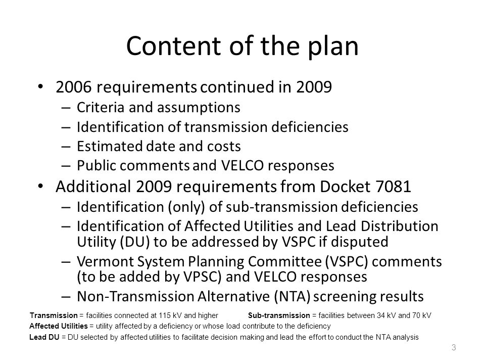 Content of the plan 2006 requirements continued in 2009 – Criteria and assumptions – Identification of transmission deficiencies – Estimated date and costs – Public comments and VELCO responses Additional 2009 requirements from Docket 7081 – Identification (only) of sub-transmission deficiencies – Identification of Affected Utilities and Lead Distribution Utility (DU) to be addressed by VSPC if disputed – Vermont System Planning Committee (VSPC) comments (to be added by VPSC) and VELCO responses – Non-Transmission Alternative (NTA) screening results 3 Transmission = facilities connected at 115 kV and higherSub-transmission = facilities between 34 kV and 70 kV Affected Utilities = utility affected by a deficiency or whose load contribute to the deficiency Lead DU = DU selected by affected utilities to facilitate decision making and lead the effort to conduct the NTA analysis