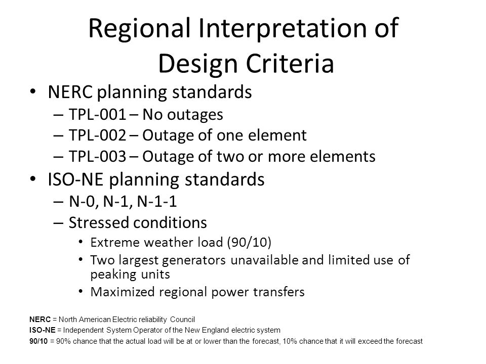 Regional Interpretation of Design Criteria NERC planning standards – TPL-001 – No outages – TPL-002 – Outage of one element – TPL-003 – Outage of two or more elements ISO-NE planning standards – N-0, N-1, N-1-1 – Stressed conditions Extreme weather load (90/10) Two largest generators unavailable and limited use of peaking units Maximized regional power transfers NERC = North American Electric reliability Council ISO-NE = Independent System Operator of the New England electric system 90/10 = 90% chance that the actual load will be at or lower than the forecast, 10% chance that it will exceed the forecast