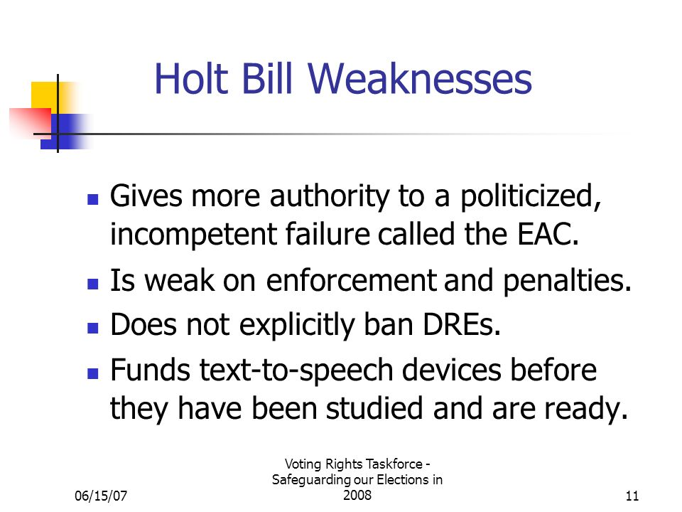 06/15/07 Voting Rights Taskforce - Safeguarding our Elections in 200811 Holt Bill Weaknesses Gives more authority to a politicized, incompetent failure called the EAC.