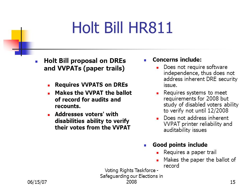 06/15/07 Voting Rights Taskforce - Safeguarding our Elections in 200815 Holt Bill HR811 Holt Bill proposal on DREs and VVPATs (paper trails) Requires VVPATS on DREs Makes the VVPAT the ballot of record for audits and recounts.