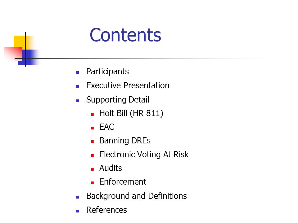 Contents Participants Executive Presentation Supporting Detail Holt Bill (HR 811) EAC Banning DREs Electronic Voting At Risk Audits Enforcement Background and Definitions References