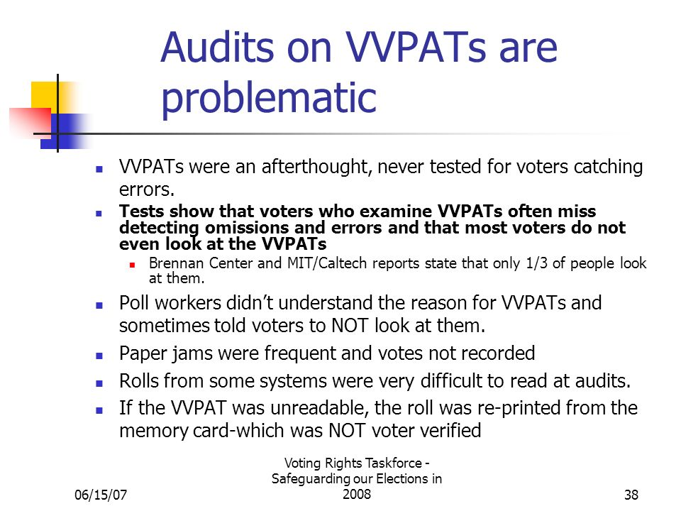06/15/07 Voting Rights Taskforce - Safeguarding our Elections in 200838 Audits on VVPATs are problematic VVPATs were an afterthought, never tested for voters catching errors.