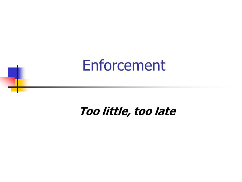 Enforcement Too little, too late