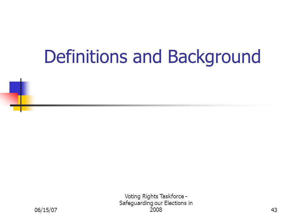 06/15/07 Voting Rights Taskforce - Safeguarding our Elections in 200843 Definitions and Background