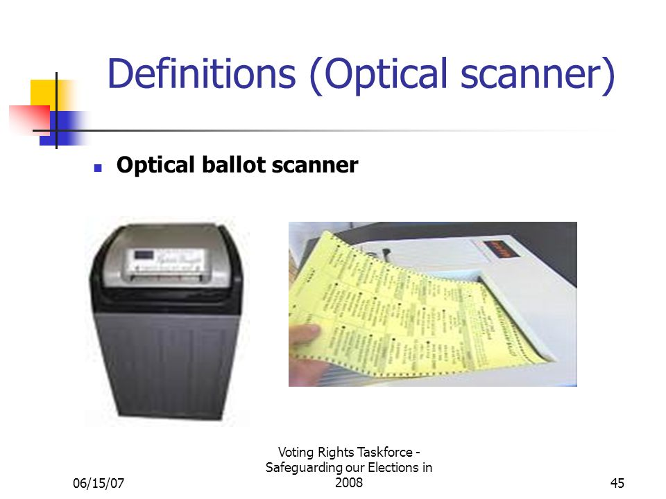 06/15/07 Voting Rights Taskforce - Safeguarding our Elections in 200845 Definitions (Optical scanner) Optical ballot scanner